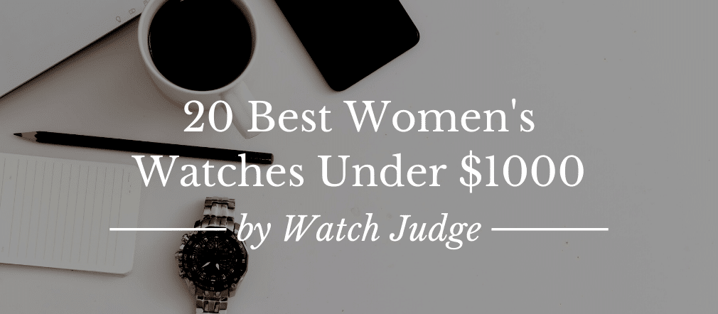 20 Best Women's Watches Under $1000